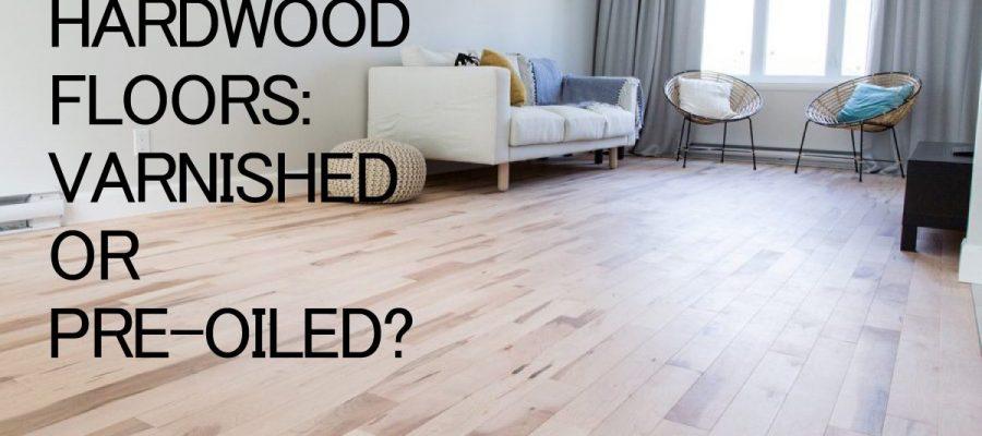 varnish hardwood flooring vs pre-oiled hardwood flooring